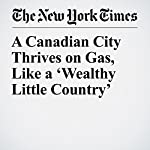 A Canadian City Thrives on Gas, Like a 'Wealthy Little Country' | Craig S. Smith