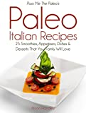 Pass Me The Paleos Paleo Italian Recipes: 25 Smoothies, Appetizers, Dishes and Desserts That Your Family Will Love!