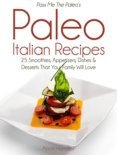 Pass Me The Paleo's Paleo Italian Recipes: 25 Smoothies, Appetizers, Dishes and Desserts That Your Family Will Love! by Alison Handley
