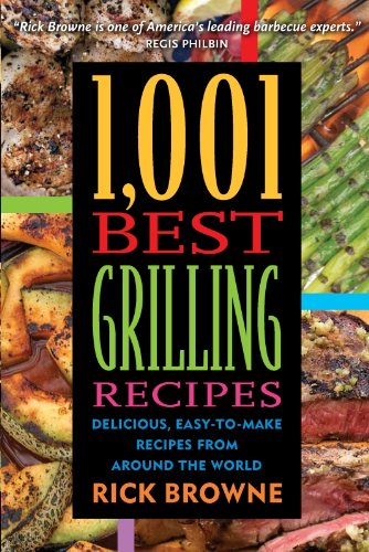 1,001 Best Grilling Recipes: Delicious, Easy-to-Make Recipes from Around the World by Rick Browne