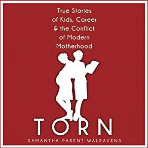 Torn: True Stories of Kids, Career & the Conflict of Modern Motherhood | [Samantha Parent Walravens]