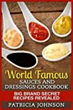 Patricia Johnson: World Famous Sauces and Dressings Cookbook : Big Brand Secret Recipes Revealed (Paperback); 2015 Edition