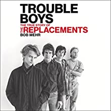 Trouble Boys: The True Story of the Replacements Audiobook by Bob Mehr Narrated by Mary Lucia