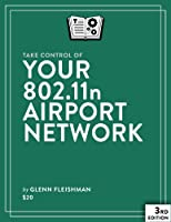 Take Control of Your 802.11n AirPort Network, 3rd Edition Front Cover