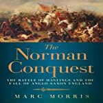 The Norman Conquest: The Battle of Hastings and the Fall of Anglo-Saxon England | Marc Morris