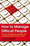 img - for How to Manage Difficult People: Proven Strategies for Dealing with Challenging Behaviour at Work by Fairweather, Alan (2014) Paperback book / textbook / text book