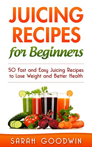 Juicing Recipes For Beginners: 50 Fast and Easy Juicing Recipes to Lose Weight and Better Health (Juicing for weight loss, Juice detox, Juice cleanse, Raw diet, Antioxidants) by Sarah Goodwin