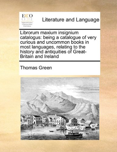 Librorum maxium insignium catalogus: being a catalogue of very curious and uncommon books in most languages, relating to the history and antiquities of Great-Britain and Ireland