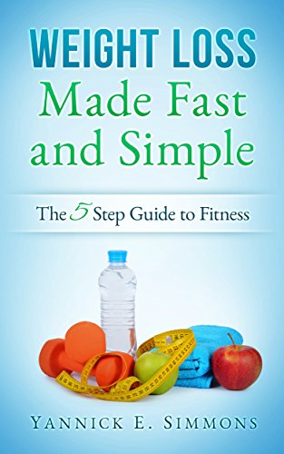 Weight Loss Made Fast and Simple: The 5 Step Guide to Complete Fitness - The Day to Day Lifestyle Adjustments to Quickly Lose Weight Burn Fat and Drop as Many Pounds as you Desire