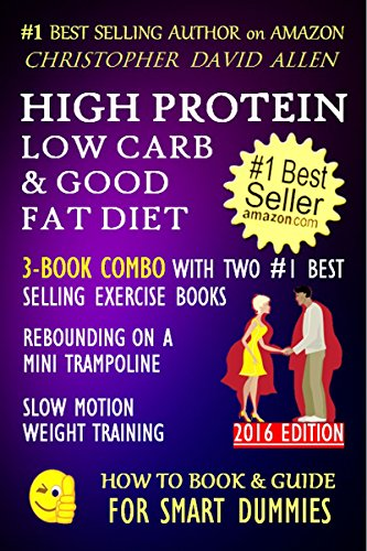 HIGH PROTEIN, LOW CARB & GOOD FAT DIET - 3-BOOK COMBO WITH TWO #1 BEST SELLING EXERCISE BOOKS - REBOUNDING ON A MINI TRAMPOLINE - SLOW MOTION WEIGHT TRAINING ... (HOW TO BOOK & GUIDE FOR SMART DUMMIES 11) by CHRISTOPHER DAVID ALLEN