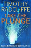 Timothy Radcliffe Take the Plunge: Living Baptism and Confirmation