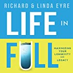 Life in Full: Maximize Your Longevity and Legacy | Richard Eyre,Linda Eyre