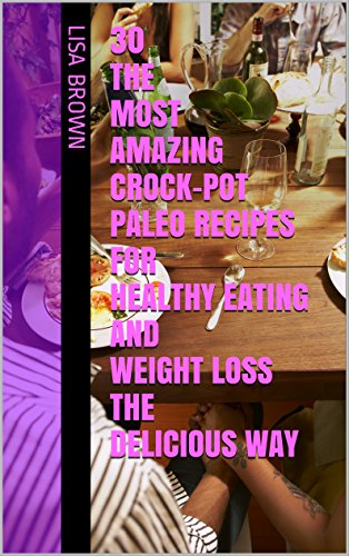 30 The Most Amazing Crock-Pot Paleo Recipes For Healthy Eating And Weight Loss The Delicious Way: Crock Pot, Crock Pot Recipes, Crock Pot Cookbook, Slow Cooker Cookbook, Slow Cooker Recipes by Lisa Brown