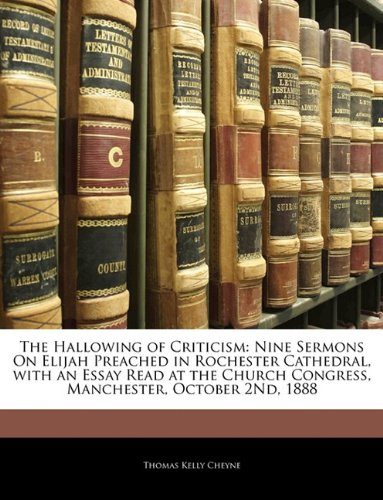 The Hallowing of Criticism: Nine Sermons On Elijah Preached in Rochester Cathedral, with an Essay Read at the Church Congress, Manchester, October 2Nd, 1888