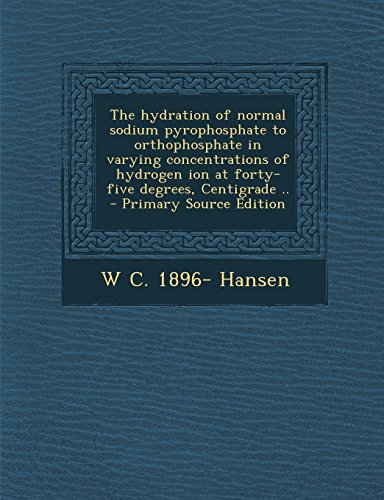 The Hydration of Normal Sodium Pyrophosphate to Orthophosphate in Varying Concentrations of Hydrogen Ion at Forty-Five Degrees, Centigrade .. - Primary Source Edition