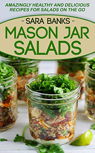 Mason Jar Salads: Amazingly Healthy and Delicious Recipes For Salads On The Go (mason jar meals, mason jar lunches, mason jar recipes, salads to go, salads ... recipes, quick and easy recipes Book 1) by Sara Banks