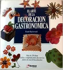 El Arte de La Decoracion Gastronomica (Spanish Edition): Yvette