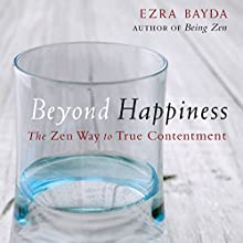 Beyond Happiness: The Zen Way to True Contentment (       UNABRIDGED) by Ezra Bayda Narrated by Tom Pile