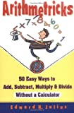 Arithmetricks: 50 Easy Ways to Add, Subtract, Multiply, and Divide Without a Calculator (0471106399) by Edward H. Julius