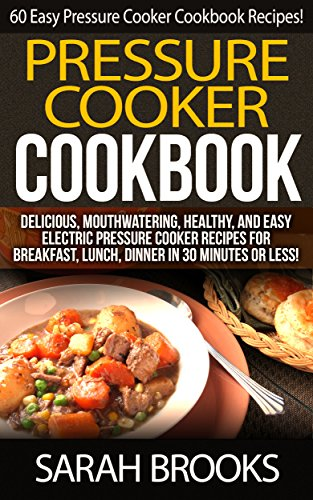 Pressure Cooker Cookbook: 101 Easy Pressure Cooker Cookbook Recipes! - Delicious, Mouthwatering, Healthy, And Easy Electric Pressure Cooker Recipes For ... Cheap, Freezer Dinners, Family Meals) by Sarah Brooks