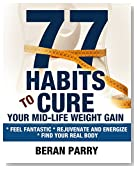 77 Habits to Cure Your Mid-Life Weight Gain: Feel Fantastic - Rejuvenate and Energize - Find Your Real Body