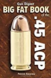 Gun Digest Big Fat Book of the .45 ACP (Gun Digest Book Of...)