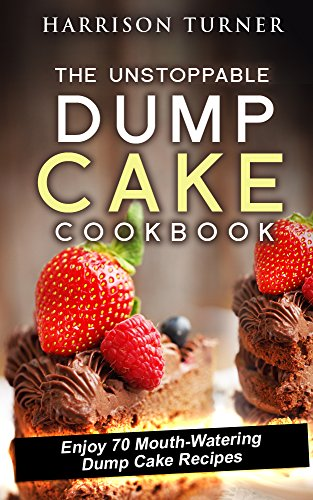 The Unstoppable Dump Cake Cookbook: Enjoy 70 Mouth-Watering Dump Cake Recipes (Unstoppable Dump Dinners Book 4) by Harrison Turner