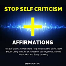 Stop Self Criticism Affirmations: Positive Daily Affirmations to Help You Stop Self Criticism, Doubt Using the Law of Attraction, Self-Hypnosis, Guided Meditation and Sleep Learning  by Stephens Hyang Narrated by Rhiannon Angell