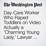 Day-Care Worker Who Raped Toddlers on Video Actually a 'Charming Young Lady,' Lawyer Says | Peter Holly