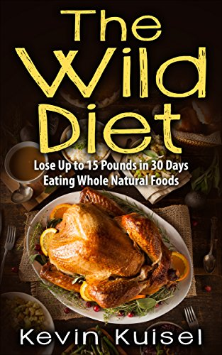 The Wild Diet: Lose Up to 15 Pounds in 30 Days Eating Whole Natural Foods by Kevin Kuisel