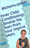 Inner Child Conditioning: Reverse the fears from your imprint years.