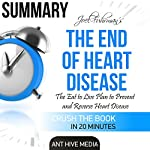 Summary Joel Fuhrman's The End of Heart Disease: The Eat to Live Plan to Prevent and Reverse Heart Disease |  Ant Hive Media