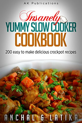 Insanely Yummy Slow Cooker Cookbook: 200 Easy To Make Delicious Crockpot Recipes by Anchal Gupta, Latika Lamba