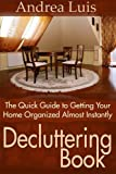Andrea Luis Decluttering Book: The Quick Guide to Getting Your Home Organized Almost Instantly