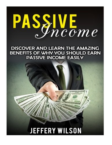 Passive Income: Discover And Learn The Amazing Benefits Of Why You Should Earn Passive Income Easily