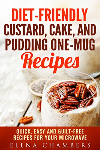 Diet-Friendly Custard, Cake, and Pudding One-Mug Recipes: Quick, Easy and Guilt-Free Recipes for your Microwave (Microwave Desserts) by Elena Chambers