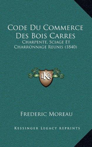 Code Du Commerce Des Bois Carres: Charpente, Sciage Et Charronnage Reunis (1840)