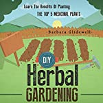 DIY Herbal Gardening: Learn the Benefits of Planting the Top 5 Medicinal Plants | Barbara Glidewell