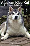 Alaskan Klee Kai Ultimate Care Guide Includes: Alaskan Klee Kai Training, Grooming, Lifespan, Puppies, Sizes, Socialization, Personality, Temperament, Rescue & Adoption, Shedding, Breeders, and More