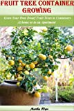 Fruit Tree Container Growing: Grow Your Own Dwarf Fruit Trees in Containers at Home or even in a Small Apartment (Home Gardening)
