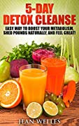 5-Day Detox Cleanse: Easy Way to Boost Your Metabolism, Shed Pounds Naturally, and Feel Great!