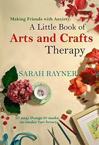 Making Friends with Anxiety: A Little Book of Arts and Crafts Therapy: 10 easy things to make in under two hours