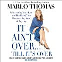 It Ain't Over...Till It's Over: Reinventing Your Life - and Realizing Your Dreams - Anytime, at Any Age (       UNABRIDGED) by Marlo Thomas Narrated by Becky Ann Baker, January Lavoy, Michele Pawk, Lois Smith, Marlo Thomas