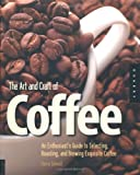 img - for The Art and Craft of Coffee: An Enthusiast's Guide to Selecting, Roasting, and Brewing Exquisite Coffee book / textbook / text book