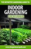 Indoor Gardening: The Beginners Guide To Growing Vegetables And Herbs At Home, In The Office, Or Small Spaces. (The Definitive Gardening Guides)