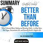 Summary Gretchen Rubin's Better Than Before: What I Learned About Making and Breaking Habits - to Sleep More, Quit Sugar, Procrastinate Less, and Generally Build a Happier Life    Ant Hive Media
