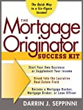 The Mortgage Originator Success Kit : The Quick Way to a Six-Figure Income