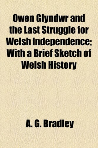 Owen Glyndwr and the Last Struggle for Welsh Independence; With a Brief Sketch of Welsh History