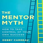 The Mentor Myth: How to Take Control of Your Own Success   Debby Carreau