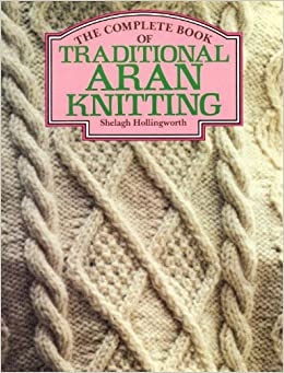 Traditional Aran Knitting Patterns : The Complete Book of Traditional Aran Knitting: Shelagh Hollingworth: 9780312...
